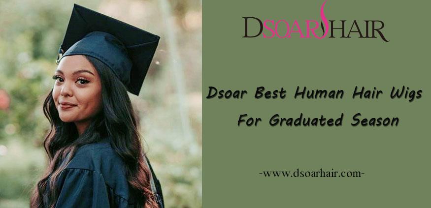 Dsoar Best Human Hair Wigs For Graduated Season
