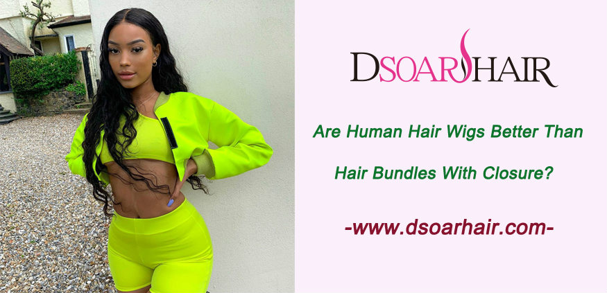 Are human hair wigs better than hair bundles with closure