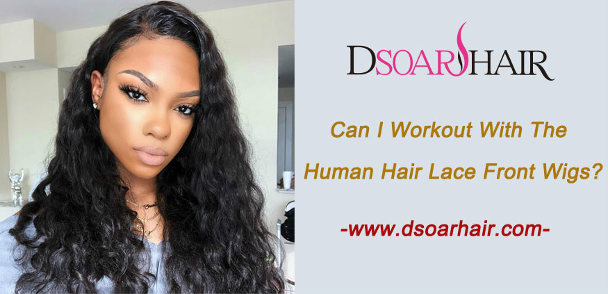 Can I workout with the human hair lace front wigs