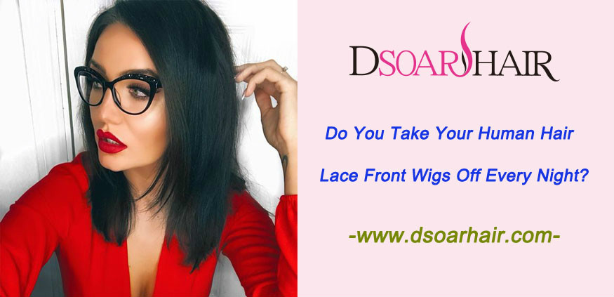 Do you take your human hair lace front wigs off every night