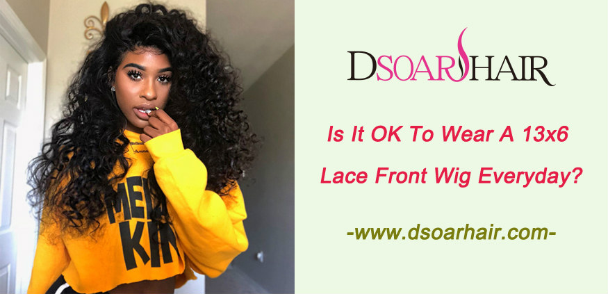 Is it OK to wear a 13x6 lace front wig everyday
