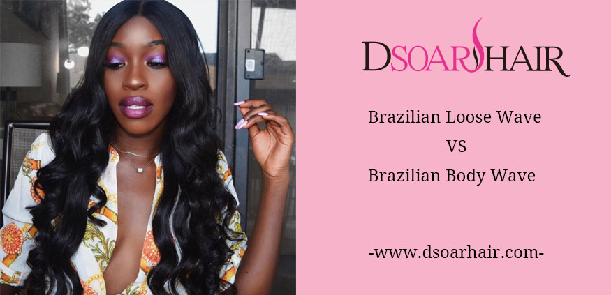 Brazilian Loose Wave Vs Body Wave Dsoar Hair